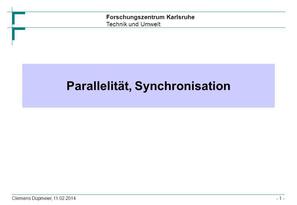 Forschungszentrum Karlsruhe Technik und Umwelt Clemens Düpmeier, 11.02.2014- 1 - Parallelität, Synchronisation