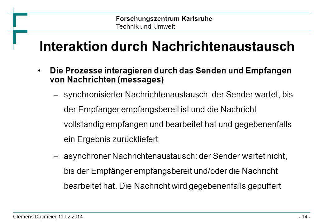 Forschungszentrum Karlsruhe Technik und Umwelt Clemens Düpmeier, 11.02.2014- 14 - Interaktion durch Nachrichtenaustausch Die Prozesse interagieren dur