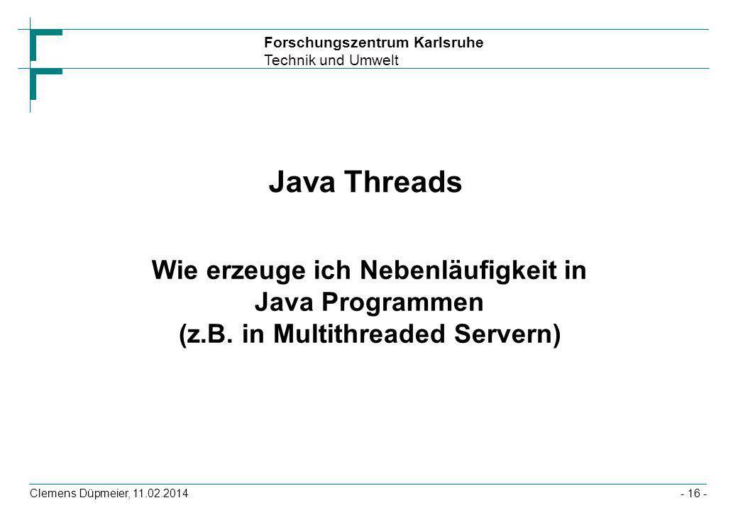 Forschungszentrum Karlsruhe Technik und Umwelt Clemens Düpmeier, 11.02.2014- 16 - Java Threads Wie erzeuge ich Nebenläufigkeit in Java Programmen (z.B