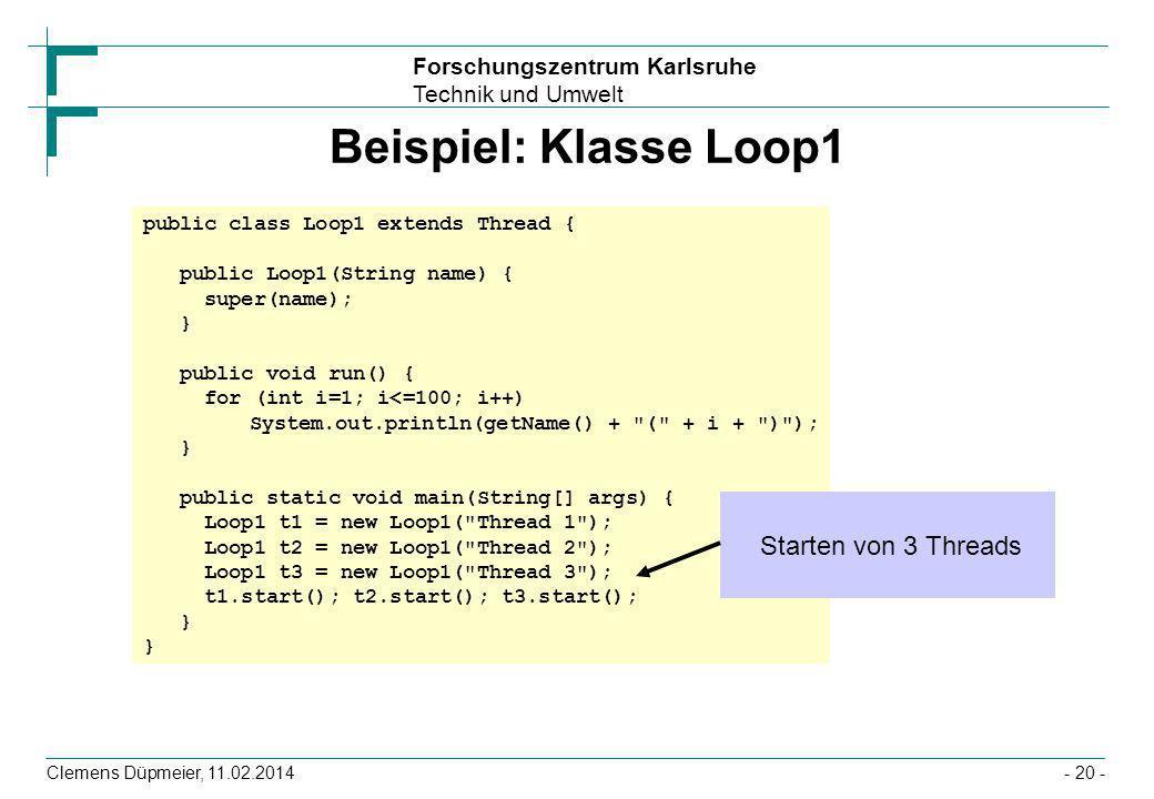 Forschungszentrum Karlsruhe Technik und Umwelt Clemens Düpmeier, 11.02.2014- 20 - Beispiel: Klasse Loop1 public class Loop1 extends Thread { public Lo