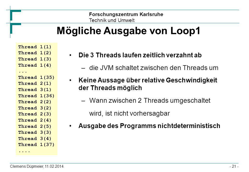 Forschungszentrum Karlsruhe Technik und Umwelt Clemens Düpmeier, 11.02.2014- 21 - Mögliche Ausgabe von Loop1 Die 3 Threads laufen zeitlich verzahnt ab