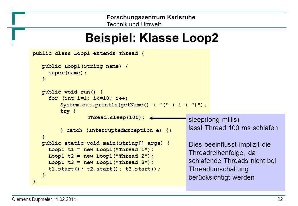 Forschungszentrum Karlsruhe Technik und Umwelt Clemens Düpmeier, 11.02.2014- 22 - Beispiel: Klasse Loop2 public class Loop1 extends Thread { public Lo