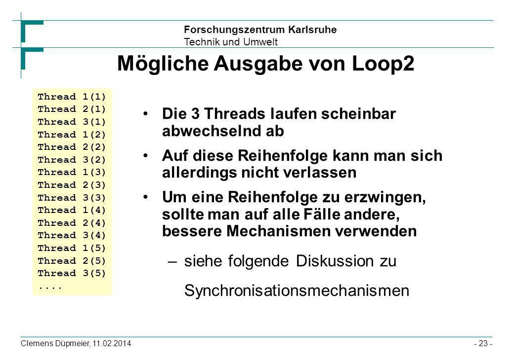 Forschungszentrum Karlsruhe Technik und Umwelt Clemens Düpmeier, 11.02.2014- 23 - Mögliche Ausgabe von Loop2 Die 3 Threads laufen scheinbar abwechseln