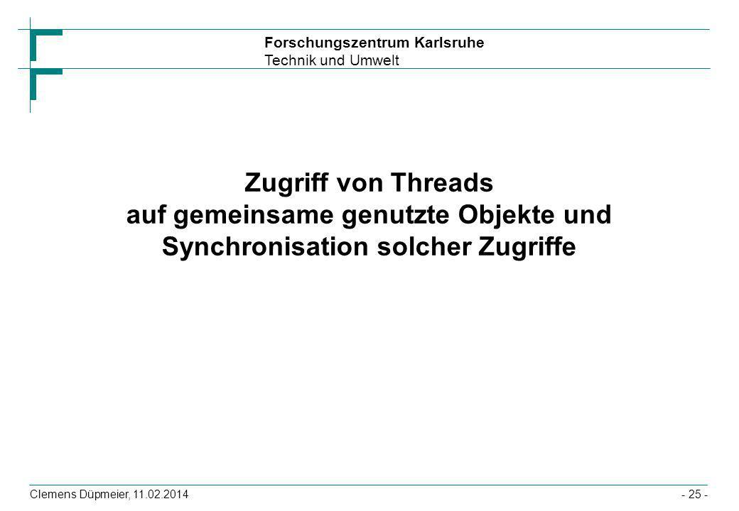 Forschungszentrum Karlsruhe Technik und Umwelt Clemens Düpmeier, 11.02.2014- 25 - Zugriff von Threads auf gemeinsame genutzte Objekte und Synchronisat