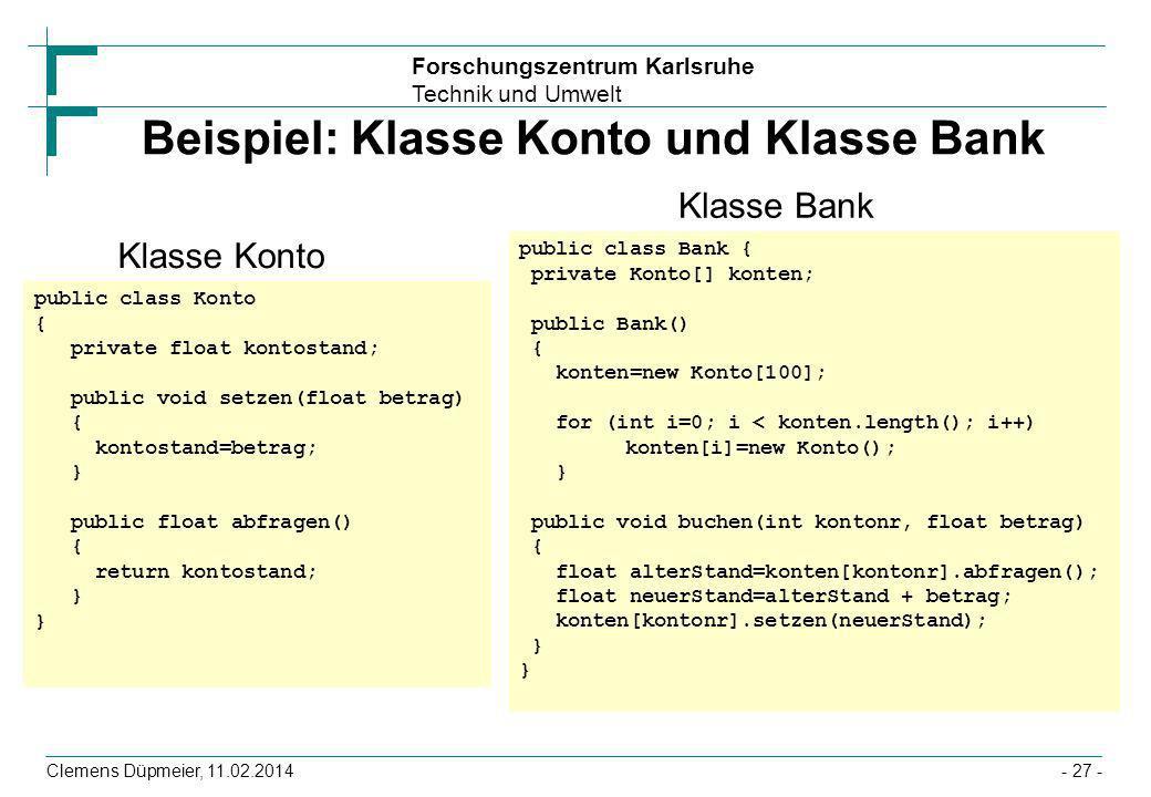 Forschungszentrum Karlsruhe Technik und Umwelt Clemens Düpmeier, 11.02.2014- 27 - Beispiel: Klasse Konto und Klasse Bank public class Konto { private