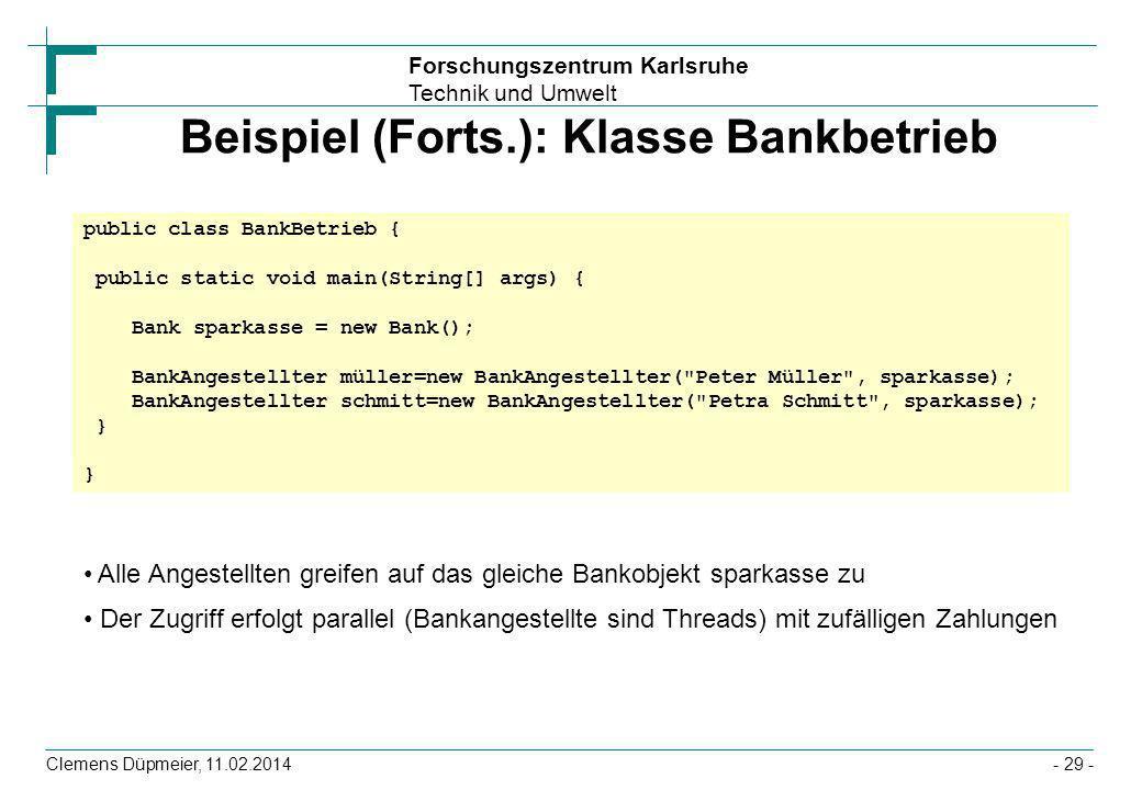 Forschungszentrum Karlsruhe Technik und Umwelt Clemens Düpmeier, 11.02.2014- 29 - Beispiel (Forts.): Klasse Bankbetrieb public class BankBetrieb { pub