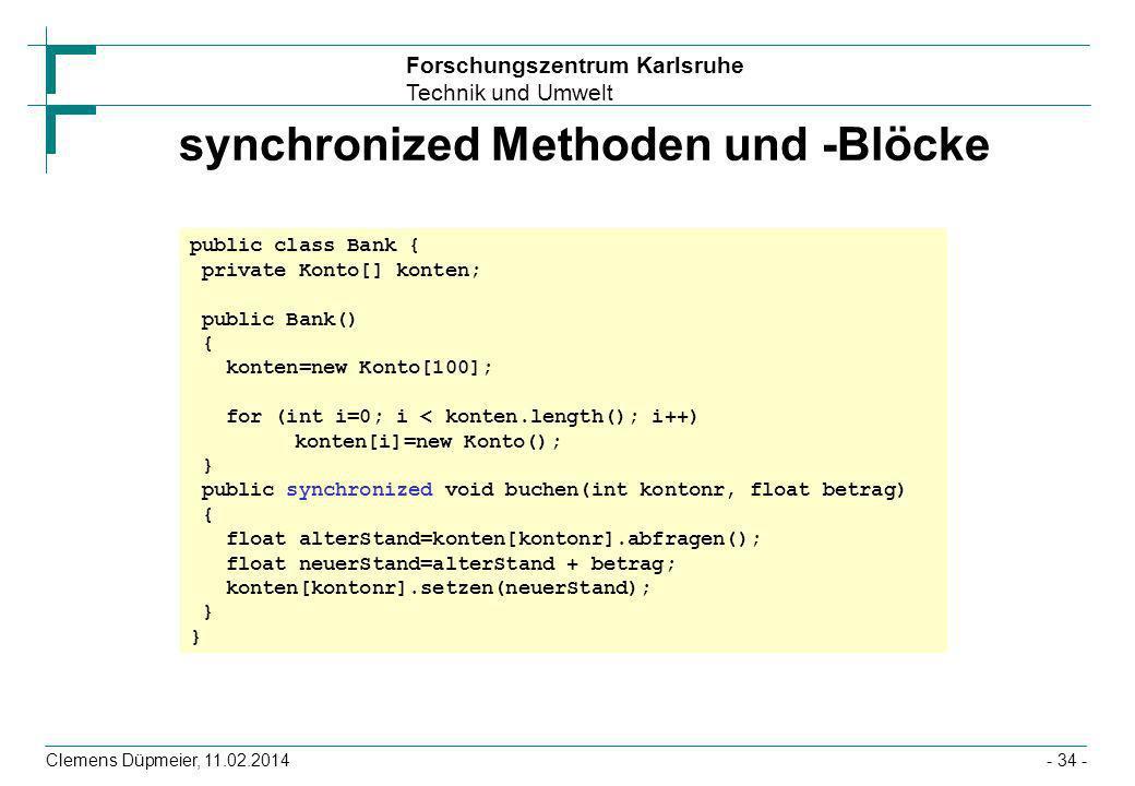 Forschungszentrum Karlsruhe Technik und Umwelt Clemens Düpmeier, 11.02.2014- 34 - synchronized Methoden und -Blöcke public class Bank { private Konto[