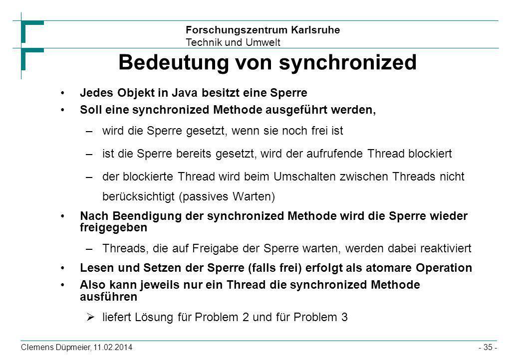 Forschungszentrum Karlsruhe Technik und Umwelt Clemens Düpmeier, 11.02.2014- 35 - Bedeutung von synchronized Jedes Objekt in Java besitzt eine Sperre