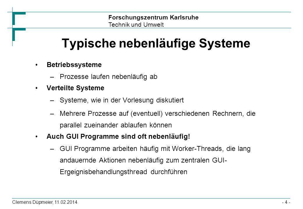 Forschungszentrum Karlsruhe Technik und Umwelt Clemens Düpmeier, 11.02.2014- 4 - Typische nebenläufige Systeme Betriebssysteme –Prozesse laufen nebenl