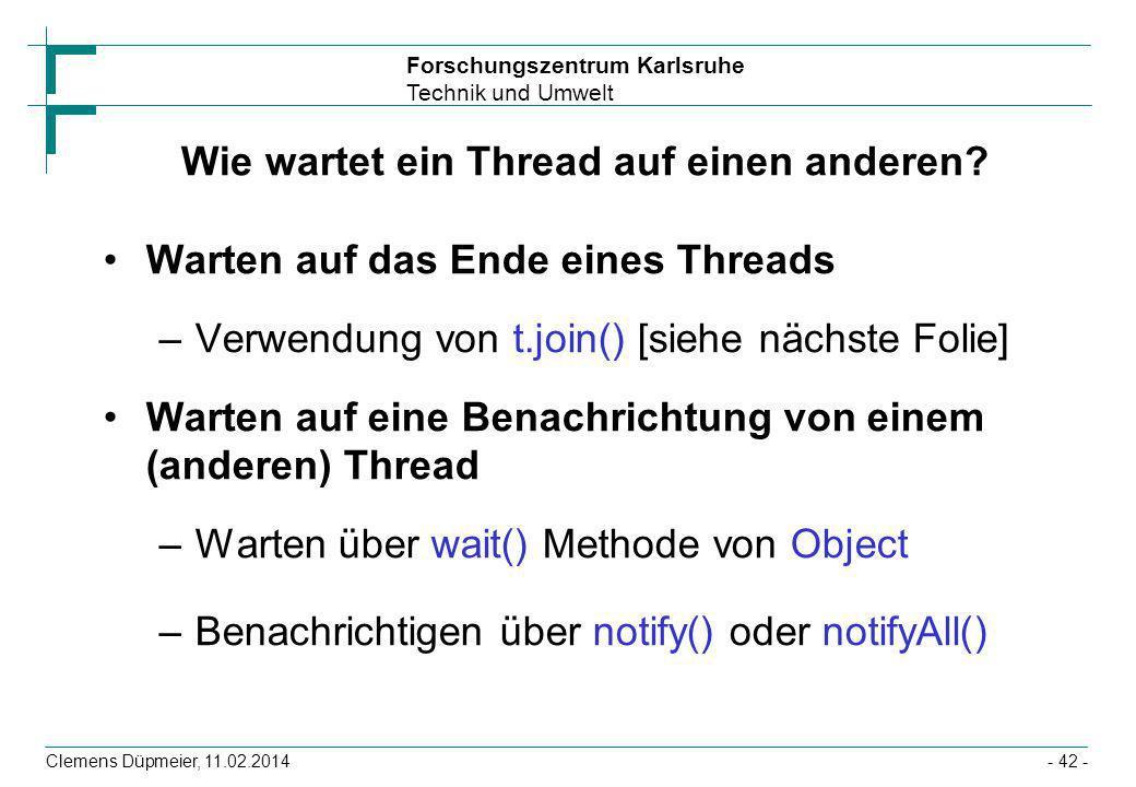 Forschungszentrum Karlsruhe Technik und Umwelt Clemens Düpmeier, 11.02.2014- 42 - Wie wartet ein Thread auf einen anderen? Warten auf das Ende eines T