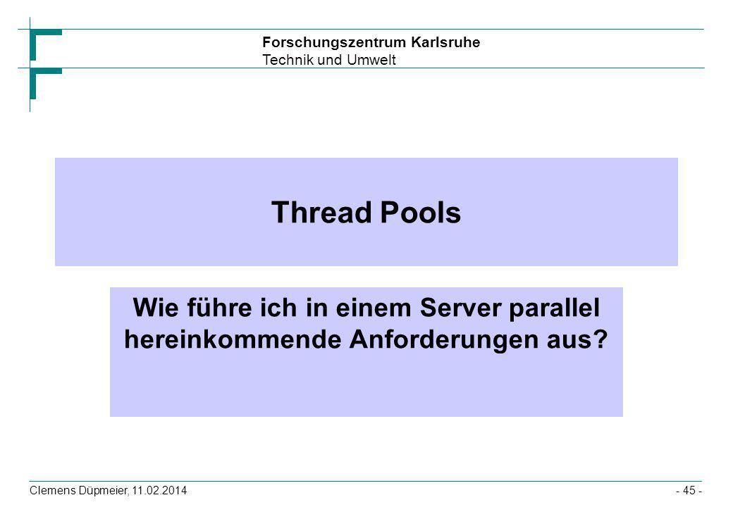 Forschungszentrum Karlsruhe Technik und Umwelt Clemens Düpmeier, 11.02.2014- 45 - Thread Pools Wie führe ich in einem Server parallel hereinkommende A