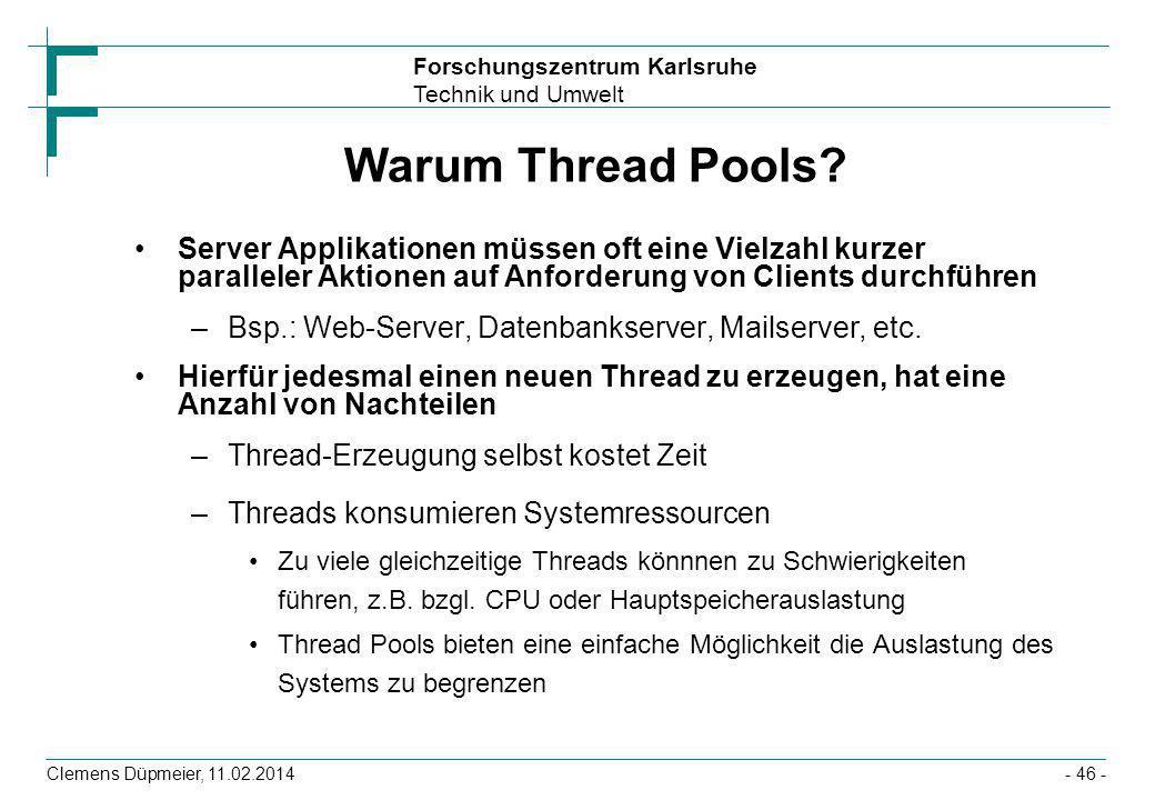 Forschungszentrum Karlsruhe Technik und Umwelt Clemens Düpmeier, 11.02.2014- 46 - Warum Thread Pools? Server Applikationen müssen oft eine Vielzahl ku