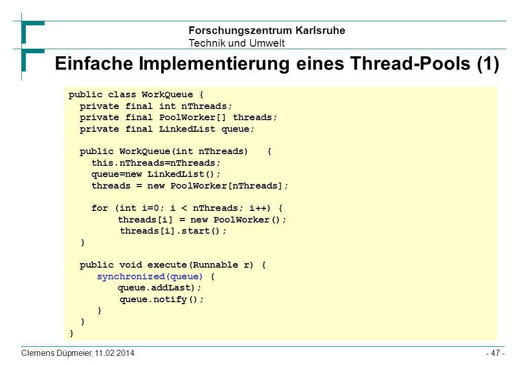 Forschungszentrum Karlsruhe Technik und Umwelt Clemens Düpmeier, 11.02.2014- 47 - Einfache Implementierung eines Thread-Pools (1) public class WorkQue