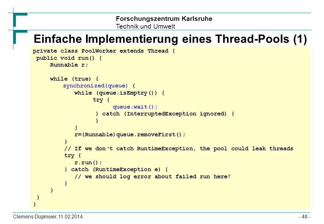 Forschungszentrum Karlsruhe Technik und Umwelt Clemens Düpmeier, 11.02.2014- 48 - Einfache Implementierung eines Thread-Pools (1) private class PoolWo