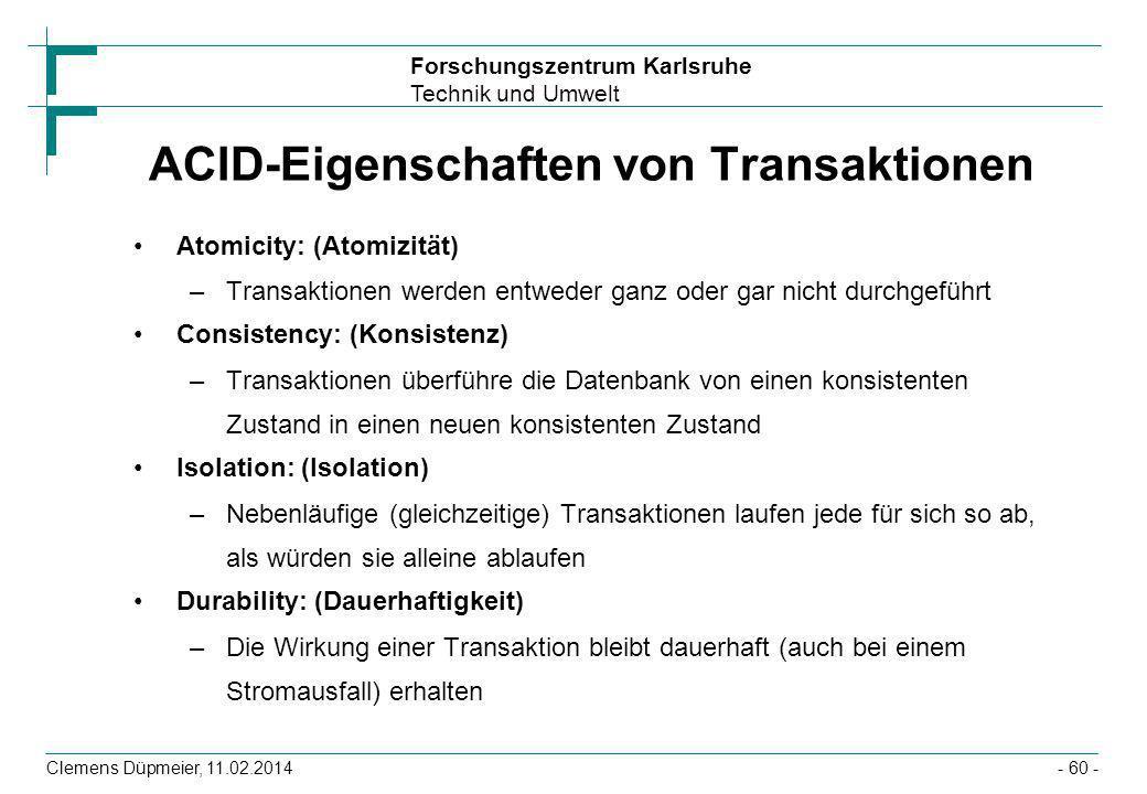 Forschungszentrum Karlsruhe Technik und Umwelt Clemens Düpmeier, 11.02.2014- 60 - ACID-Eigenschaften von Transaktionen Atomicity: (Atomizität) –Transa