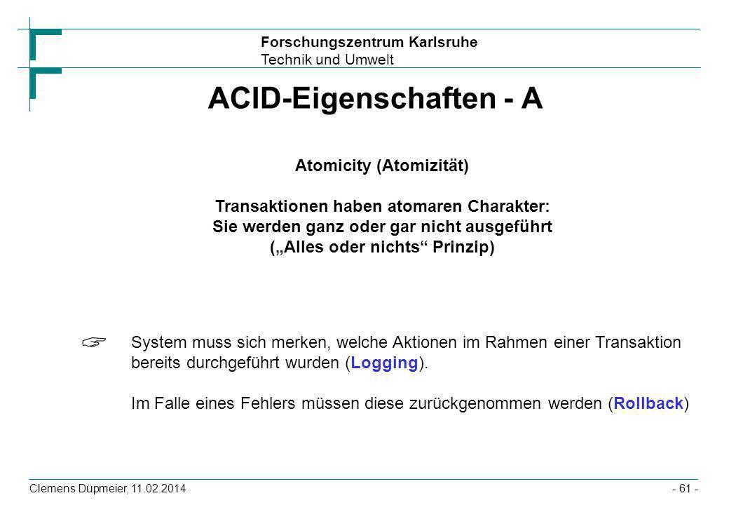 Forschungszentrum Karlsruhe Technik und Umwelt Clemens Düpmeier, 11.02.2014- 61 - ACID-Eigenschaften - A Atomicity (Atomizität) Transaktionen haben at