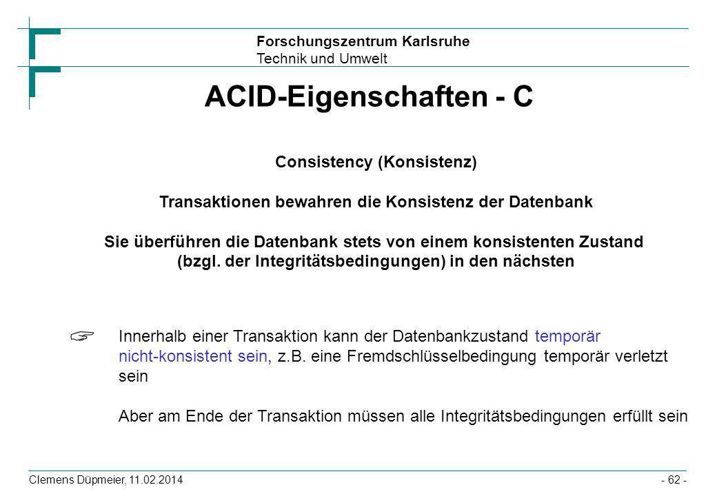 Forschungszentrum Karlsruhe Technik und Umwelt Clemens Düpmeier, 11.02.2014- 62 - ACID-Eigenschaften - C Consistency (Konsistenz) Transaktionen bewahr