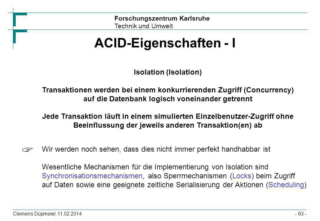 Forschungszentrum Karlsruhe Technik und Umwelt Clemens Düpmeier, 11.02.2014- 63 - ACID-Eigenschaften - I Isolation (Isolation) Transaktionen werden be