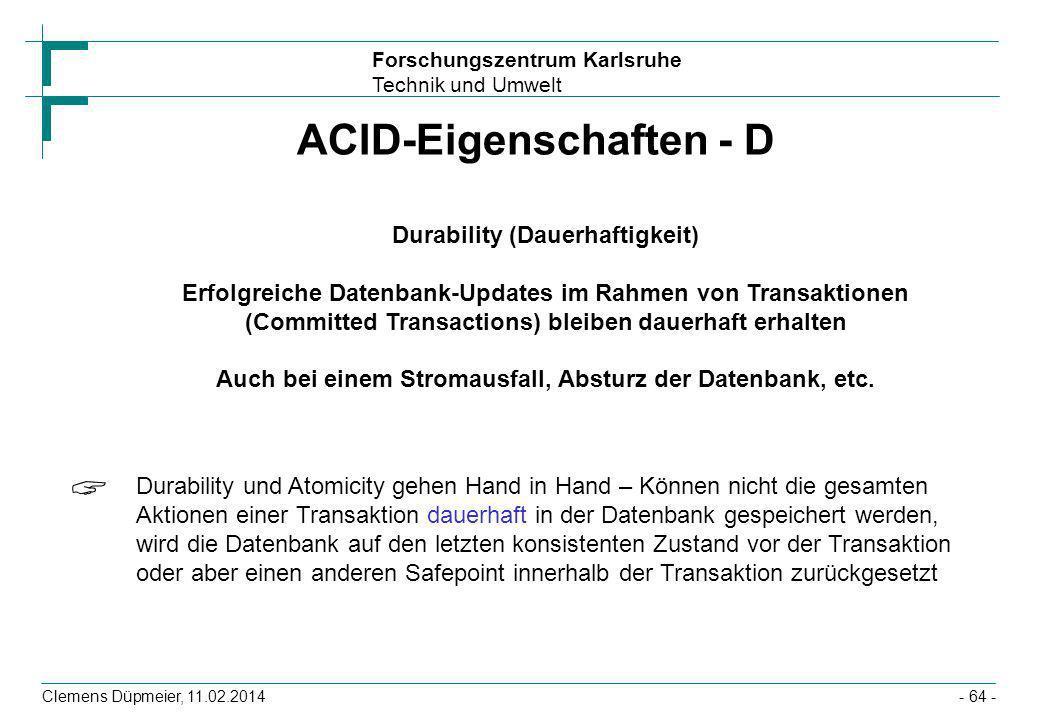 Forschungszentrum Karlsruhe Technik und Umwelt Clemens Düpmeier, 11.02.2014- 64 - ACID-Eigenschaften - D Durability (Dauerhaftigkeit) Erfolgreiche Dat