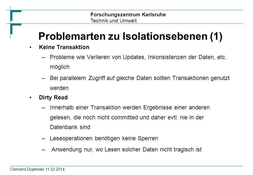 Forschungszentrum Karlsruhe Technik und Umwelt Clemens Düpmeier, 11.02.2014 Problemarten zu Isolationsebenen (1) Keine Transaktion –Probleme wie Verli
