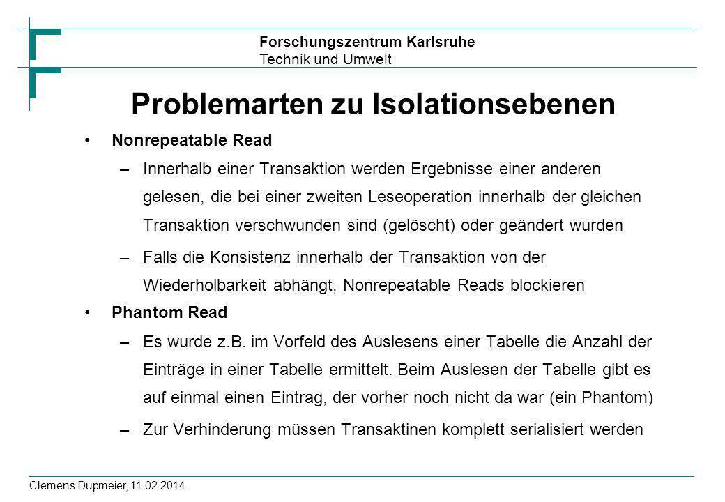 Forschungszentrum Karlsruhe Technik und Umwelt Clemens Düpmeier, 11.02.2014 Problemarten zu Isolationsebenen Nonrepeatable Read –Innerhalb einer Trans
