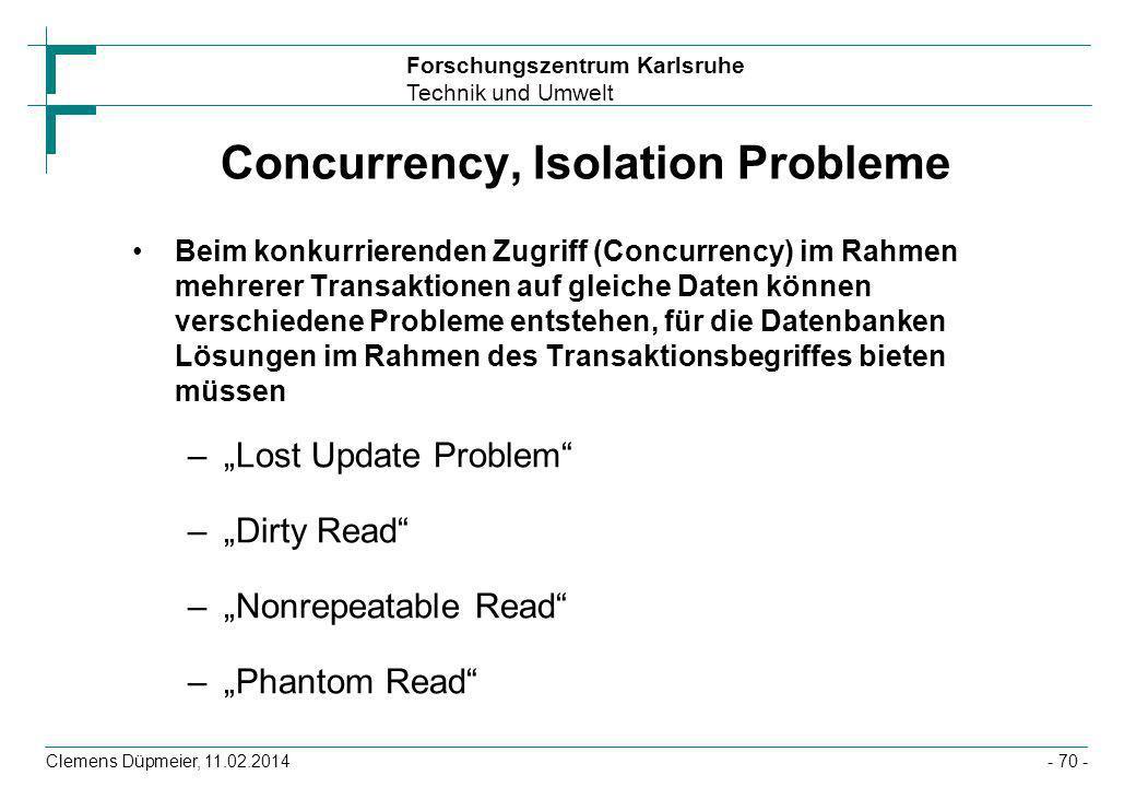 Forschungszentrum Karlsruhe Technik und Umwelt Clemens Düpmeier, 11.02.2014- 70 - Concurrency, Isolation Probleme Beim konkurrierenden Zugriff (Concur