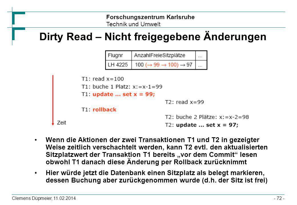 Forschungszentrum Karlsruhe Technik und Umwelt Clemens Düpmeier, 11.02.2014- 72 - Dirty Read – Nicht freigegebene Änderungen Wenn die Aktionen der zwe
