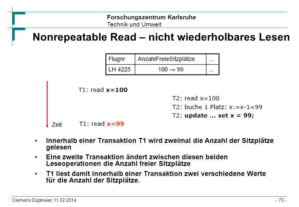 Forschungszentrum Karlsruhe Technik und Umwelt Clemens Düpmeier, 11.02.2014- 73 - Nonrepeatable Read – nicht wiederholbares Lesen Innerhalb einer Tran