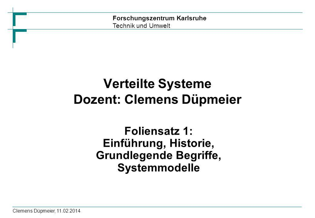 Forschungszentrum Karlsruhe Technik und Umwelt Clemens Düpmeier, 11.02.2014 Verteilte Systeme Dozent: Clemens Düpmeier Foliensatz 1: Einführung, Histo