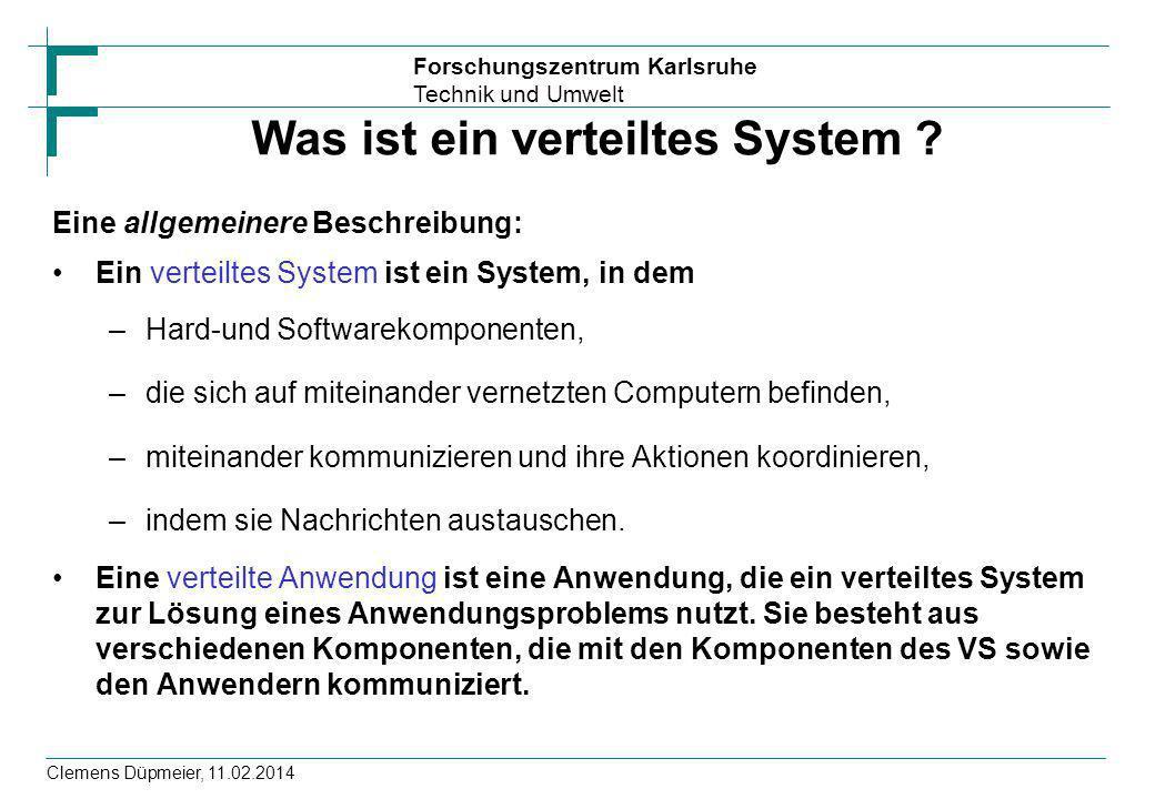 Forschungszentrum Karlsruhe Technik und Umwelt Clemens Düpmeier, 11.02.2014 Was ist ein verteiltes System ? Eine allgemeinere Beschreibung: Ein vertei