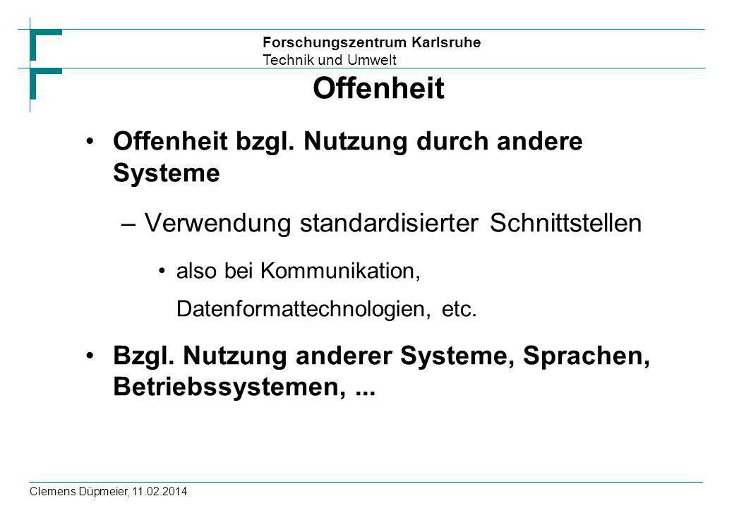 Forschungszentrum Karlsruhe Technik und Umwelt Clemens Düpmeier, 11.02.2014 Offenheit Offenheit bzgl. Nutzung durch andere Systeme –Verwendung standar