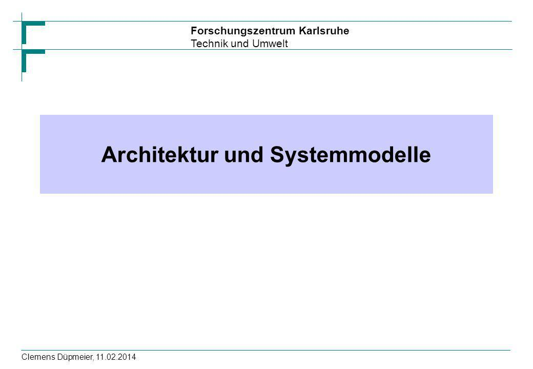 Forschungszentrum Karlsruhe Technik und Umwelt Clemens Düpmeier, 11.02.2014 Architektur und Systemmodelle