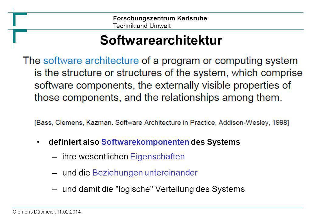 Forschungszentrum Karlsruhe Technik und Umwelt Clemens Düpmeier, 11.02.2014 Softwarearchitektur definiert also Softwarekomponenten des Systems –ihre w