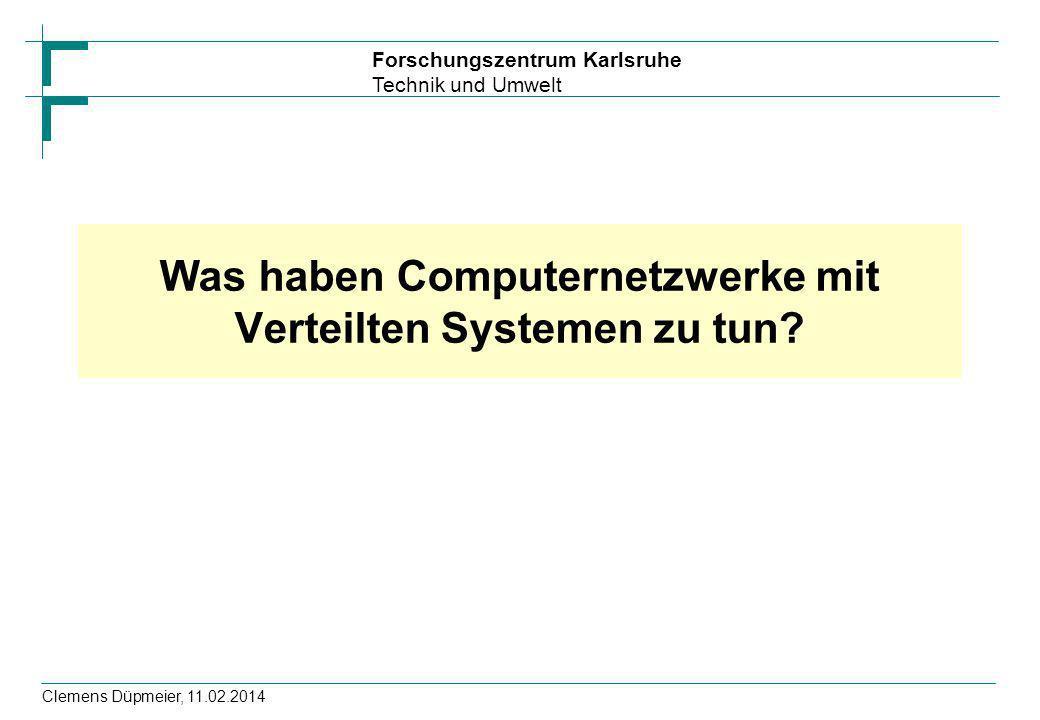 Forschungszentrum Karlsruhe Technik und Umwelt Clemens Düpmeier, 11.02.2014 Was haben Computernetzwerke mit Verteilten Systemen zu tun?