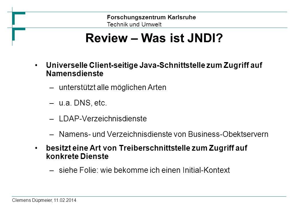 Forschungszentrum Karlsruhe Technik und Umwelt Clemens Düpmeier, 11.02.2014 Review – Was ist JNDI? Universelle Client-seitige Java-Schnittstelle zum Z