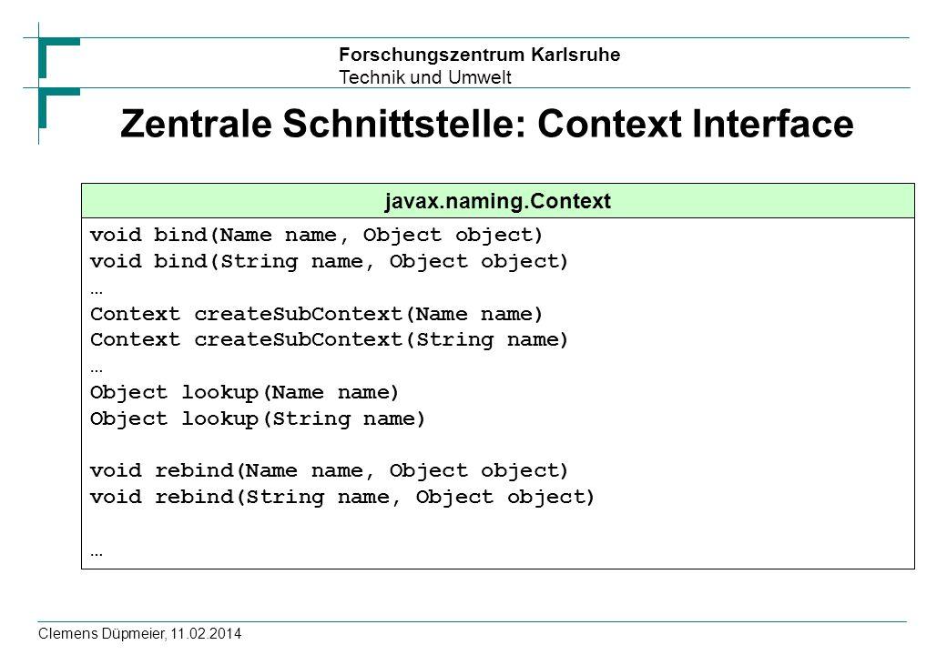 Forschungszentrum Karlsruhe Technik und Umwelt Clemens Düpmeier, 11.02.2014 Zentrale Schnittstelle: Context Interface javax.naming.Context void bind(N