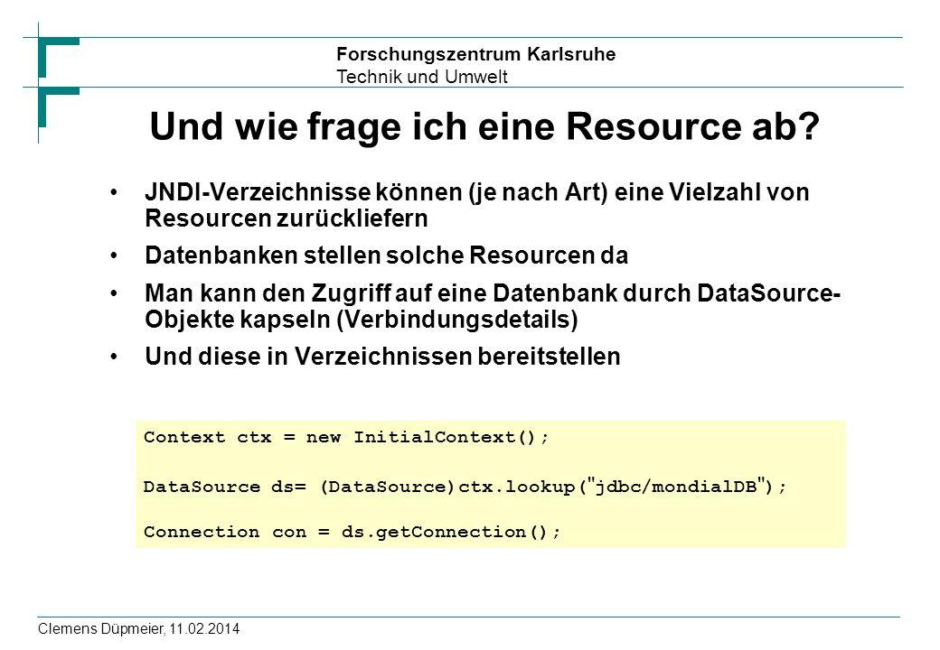 Forschungszentrum Karlsruhe Technik und Umwelt Clemens Düpmeier, 11.02.2014 Und wie frage ich eine Resource ab? JNDI-Verzeichnisse können (je nach Art