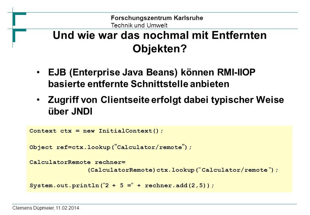 Forschungszentrum Karlsruhe Technik und Umwelt Clemens Düpmeier, 11.02.2014 Und wie war das nochmal mit Entfernten Objekten? EJB (Enterprise Java Bean