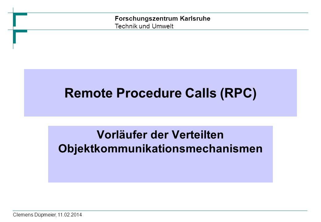 Forschungszentrum Karlsruhe Technik und Umwelt Clemens Düpmeier, 11.02.2014 Remote Procedure Calls (RPC) Vorläufer der Verteilten Objektkommunikations
