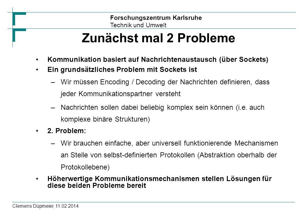 Forschungszentrum Karlsruhe Technik und Umwelt Clemens Düpmeier, 11.02.2014 RMI-IIOP / JNDI / EJB EJB (Enterprise Java Beans) können RMI-IIOP basierte entfernte Schnittstelle anbieten Zugriff von Clientseite erfolgt dabei typischer Weise über JNDI Context ctx = new InitialContext(); Object ref=ctx.lookup( Calculator/remote ); CalculatorRemote rechner=(CalculatorRemote)PortableRemoteObject.narrow(ref, CalculatorRemote.class); System.out.println( 2 + 5 = + rechner.add(2,5));