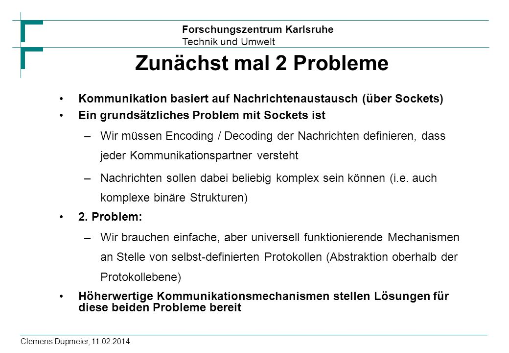 Forschungszentrum Karlsruhe Technik und Umwelt Clemens Düpmeier, 11.02.2014 /* einige includes */ main(argc, argv) int argc; char **argv; { unsigned int nusers; if (argc != 2) { fprintf(stderr, usage: rusers hostname\n ); exit(1); } nusers=rusers(argv[1]); // Aufruf Stub fprintf(stdout, %d users on %s\n , nusers, argv[1]); exit(1); } int rusers(char *hostnname) { if (cs= rpc_call(hostname, RUSERSPROG, /* Programmnummer */ RUSERSVERS, RUSERSPROC_NUM,/* Version, Prozedur */ xdr_void, (char *)0, /* Argumente */ xdr_u_int, (char *)&nusers, /* Returnwert */ visible ) != RPC_SUCCESS) return -1; else return cs; } Stub- oder Proxy Aufruf von Stub Bedeutung von Stubs