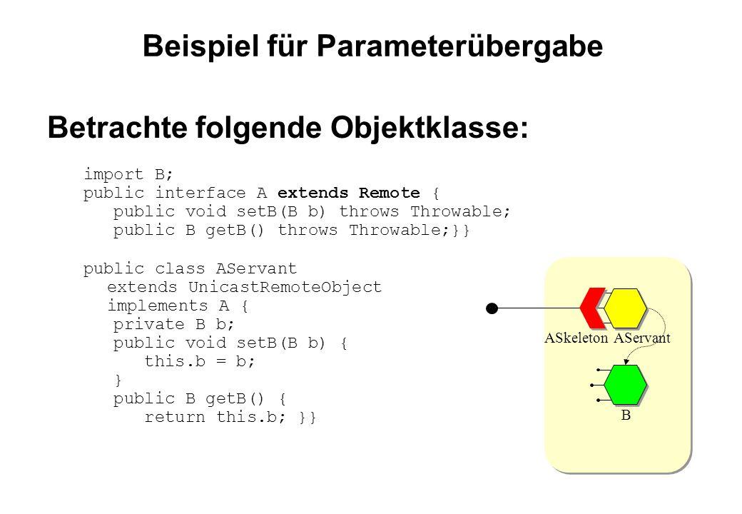 Beispiel für Parameterübergabe Betrachte folgende Objektklasse: import B; public interface A extends Remote { public void setB(B b) throws Throwable; public B getB() throws Throwable;}} public class AServant extends UnicastRemoteObject implements A { private B b; public void setB(B b) { this.b = b; } public B getB() { return this.b; }} AServant B ASkeleton