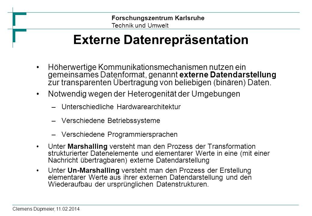 Forschungszentrum Karlsruhe Technik und Umwelt Clemens Düpmeier, 11.02.2014 Formen von externen Darstellungen Sender und Empfänger sind sich über die Reihenfolge und die Typen der Datenelemente in einer Nachricht einig ISO: ASN.1 (Abstract Syntax Notation) Sun ONC (Open Network Computing)-RPC: XDR (eXternal Data Representation) Corba: IDL und CDR (Common Data Representation): CDR bildet IDL-Datentypen in Bytefolgen ab.