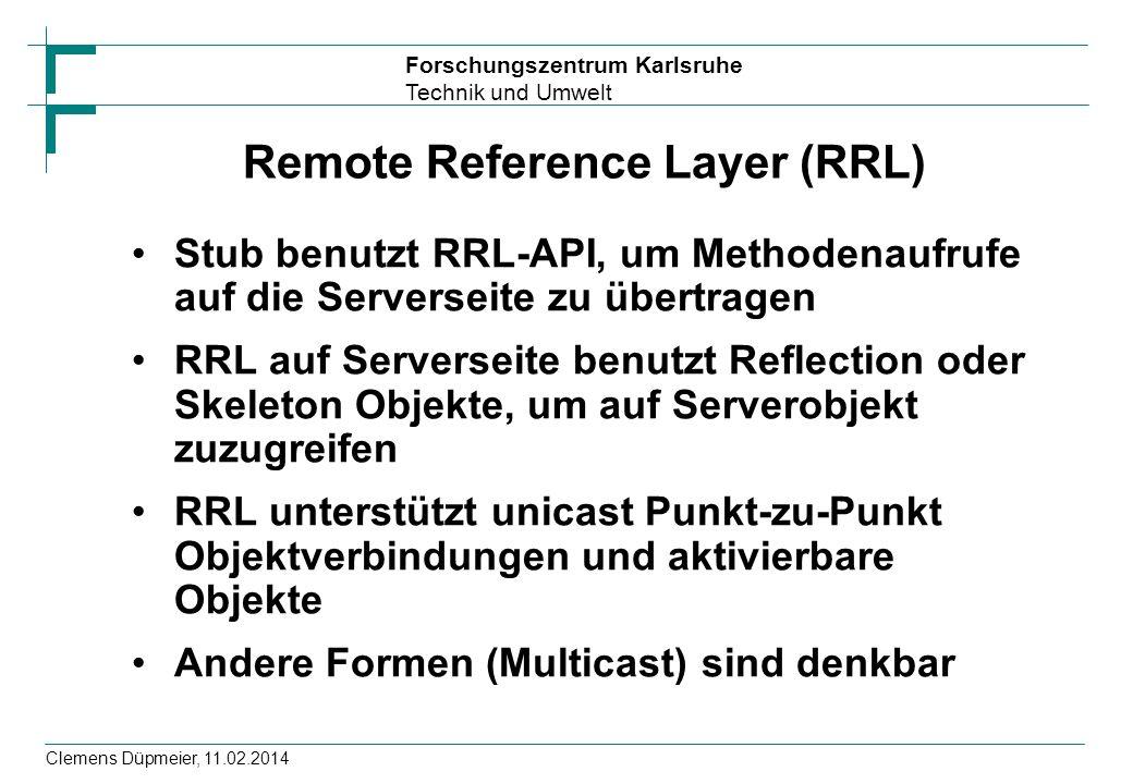 Forschungszentrum Karlsruhe Technik und Umwelt Clemens Düpmeier, 11.02.2014 Remote Reference Layer (RRL) Stub benutzt RRL-API, um Methodenaufrufe auf