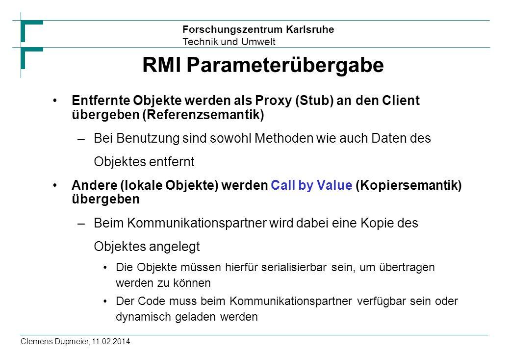 Forschungszentrum Karlsruhe Technik und Umwelt Clemens Düpmeier, 11.02.2014 RMI Parameterübergabe Entfernte Objekte werden als Proxy (Stub) an den Cli