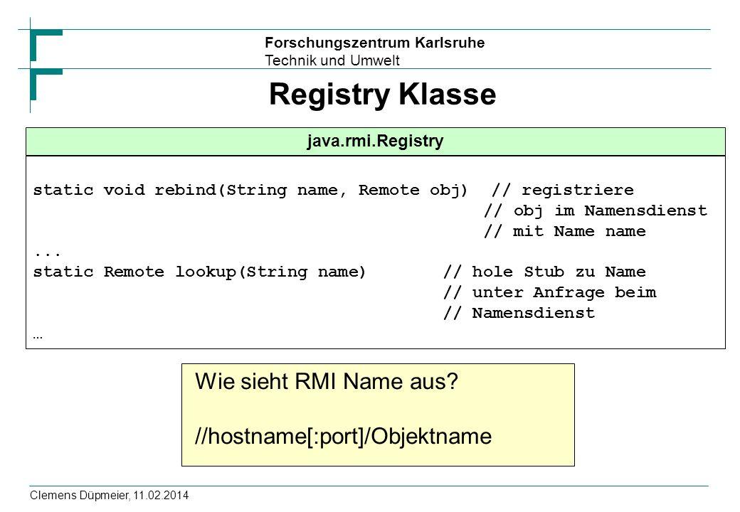 Forschungszentrum Karlsruhe Technik und Umwelt Clemens Düpmeier, 11.02.2014 Registry Klasse java.rmi.Registry static void rebind(String name, Remote o