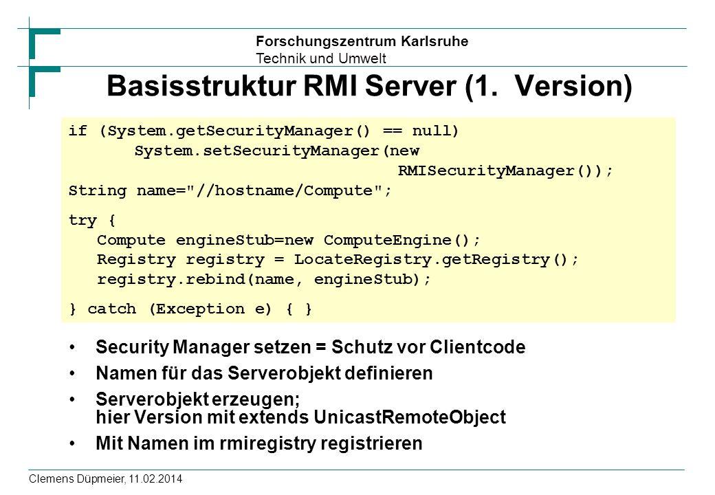 Forschungszentrum Karlsruhe Technik und Umwelt Clemens Düpmeier, 11.02.2014 Basisstruktur RMI Server (1. Version) Security Manager setzen = Schutz vor