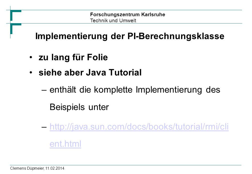 Forschungszentrum Karlsruhe Technik und Umwelt Clemens Düpmeier, 11.02.2014 Implementierung der PI-Berechnungsklasse zu lang für Folie siehe aber Java