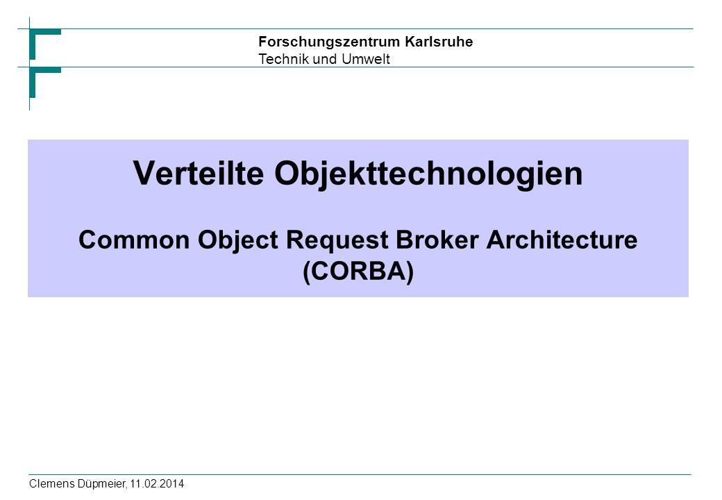 Forschungszentrum Karlsruhe Technik und Umwelt Clemens Düpmeier, 11.02.2014 Verteilte Objekttechnologien Common Object Request Broker Architecture (CO