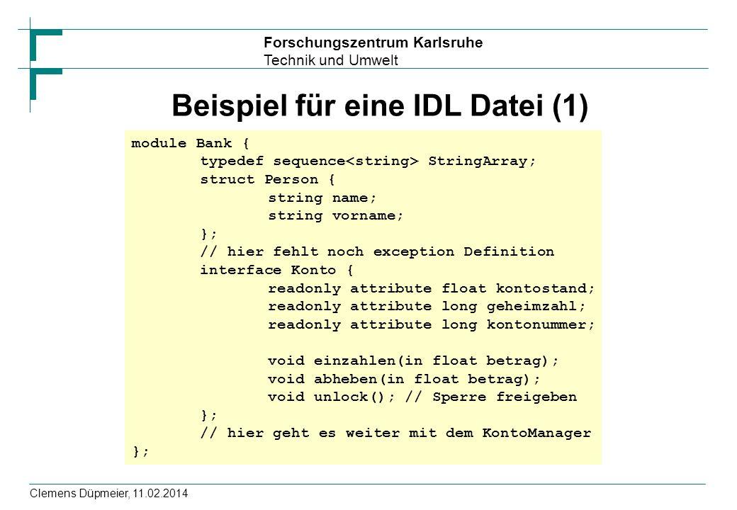 Forschungszentrum Karlsruhe Technik und Umwelt Clemens Düpmeier, 11.02.2014 Beispiel für eine IDL Datei (1) module Bank { typedef sequence StringArray